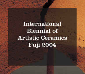 International Biennial of artistic ceramics Fuji 2004